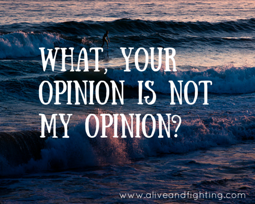 What, Your Opinion Is Not My Opinion-